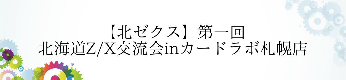 【北ゼクス】第一回 北海道Z/X交流会inカードラボ札幌店