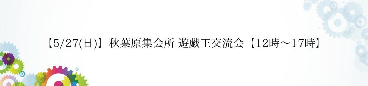 【5/27(日)】秋葉原集会所 遊戯王交流会【12時~17時】