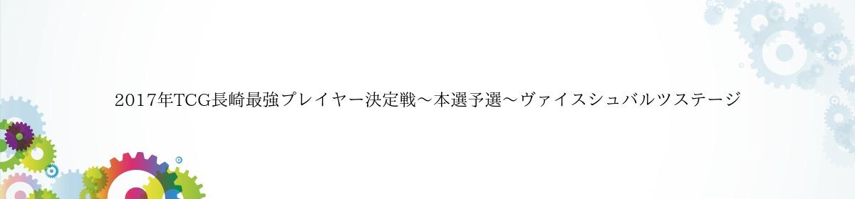 2017年TCG長崎最強プレイヤー決定戦〜本選予選〜ヴァイスシュバルツステージ