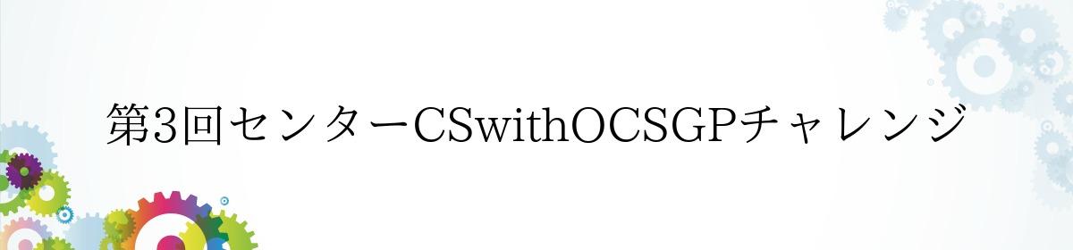 第3回センターCSwithOCSGPチャレンジ