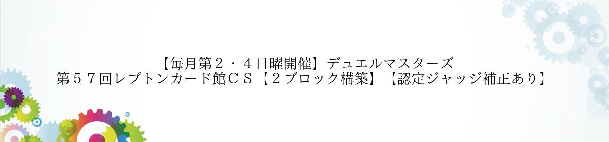 【毎月第2・4日曜開催】デュエルマスターズ 第57回レプトンカード館CS【2ブロック構築】【認定ジャッジ補正あり】