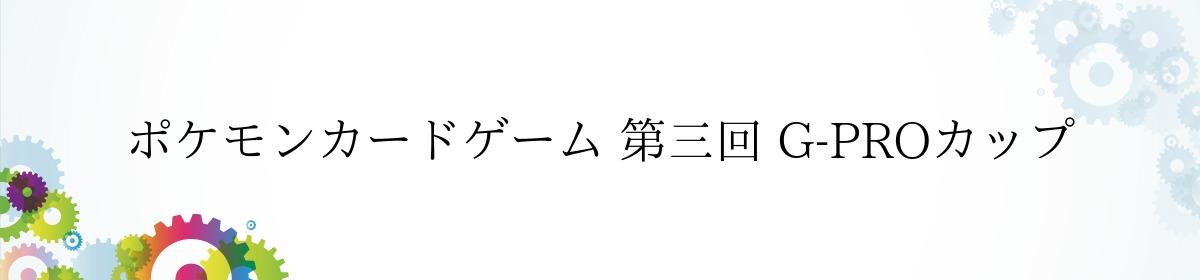 ポケモンカードゲーム 第三回 G-PROカップ