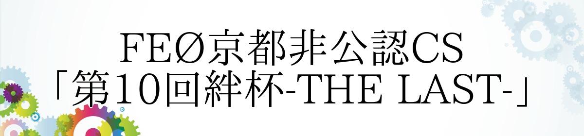 FEØ京都非公認CS「第10回絆杯-THE LAST-」