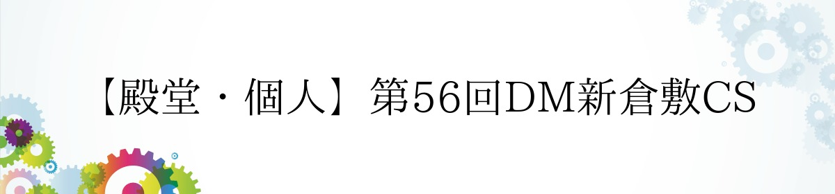 【殿堂・個人】第56回DM新倉敷CS