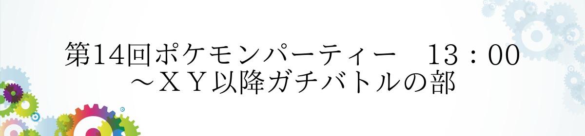 第14回ポケモンパーティー 13:00~XY以降ガチバトルの部