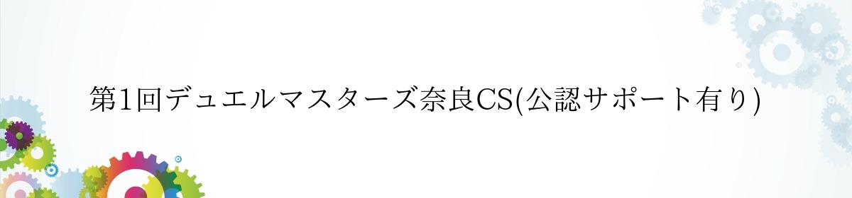 第1回デュエルマスターズ奈良CS(公認サポート有り)