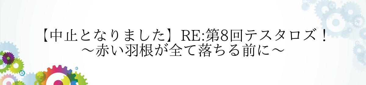 【中止となりました】RE:第8回テスタロズ!~赤い羽根が全て落ちる前に〜