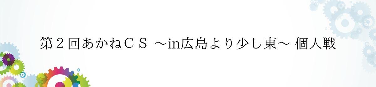 第2回あかねCS 〜in広島より少し東〜 個人戦