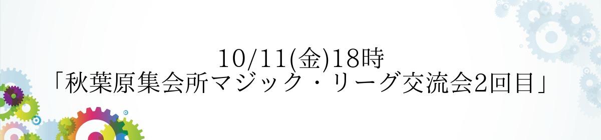 10/11(金)18時「秋葉原集会所マジック・リーグ交流会2回目」