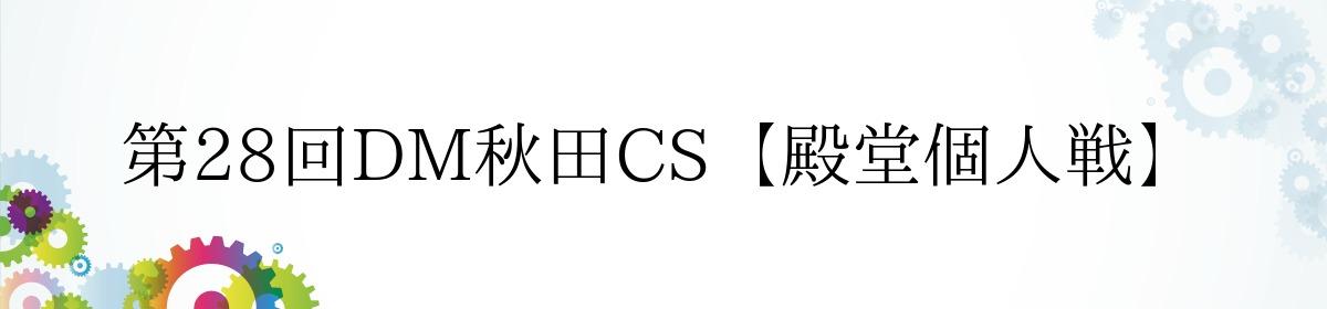 第28回DM秋田CS【殿堂個人戦】