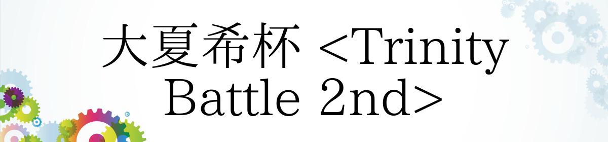大夏希杯 <Trinity Battle 2nd>