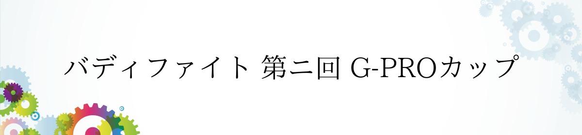 バディファイト 第ニ回 G-PROカップ