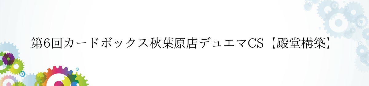 第6回カードボックス秋葉原店デュエマCS【殿堂構築】