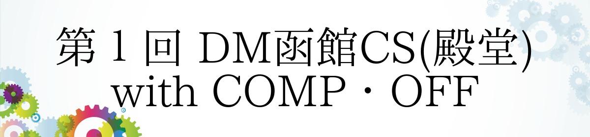 第1回 DM函館CS(殿堂) with COMP・OFF