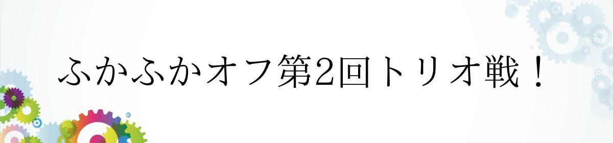 ふかふかオフ第2回トリオ戦!