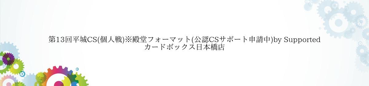第13回平城CS(個人戦)※殿堂フォーマット(公認CSサポート申請中)by Supported カードボックス日本橋店