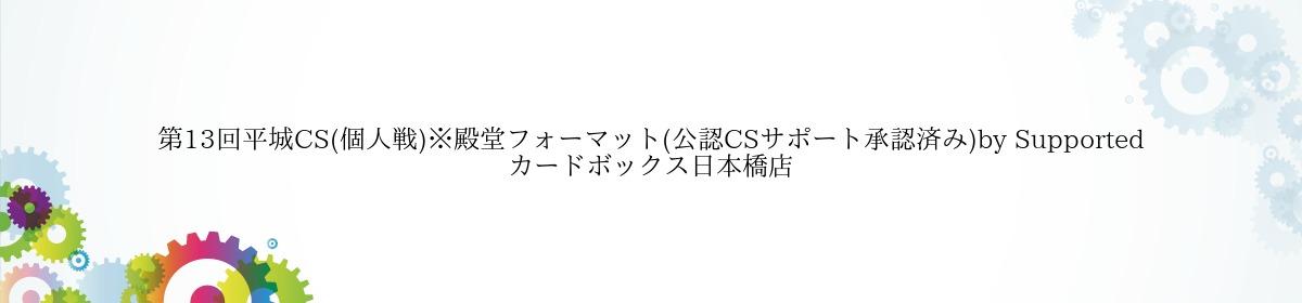 第13回平城CS(個人戦)※殿堂フォーマット(公認CSサポート承認済み)by Supported カードボックス日本橋店
