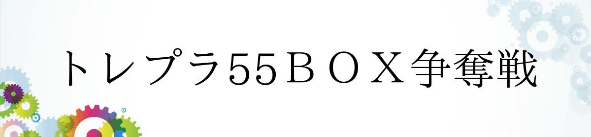 トレプラ55BOX争奪戦