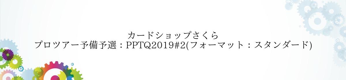 カードショップさくら プロツアー予備予選:PPTQ2019#2(フォーマット:スタンダード)