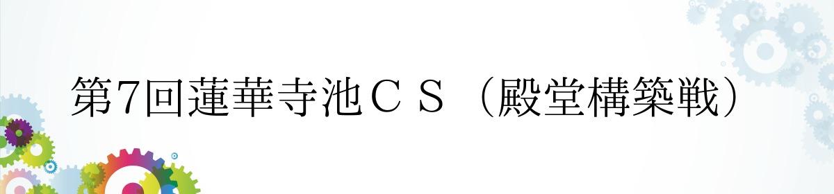 第7回蓮華寺池CS(殿堂構築戦)