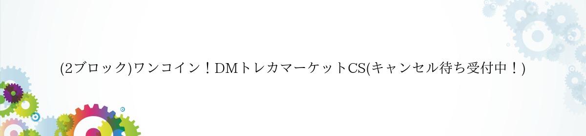 (2ブロック)ワンコイン!DMトレカマーケットCS(キャンセル待ち受付中!)