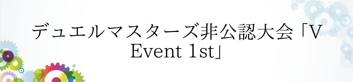 デュエルマスターズ非公認大会 「V Event 1st」