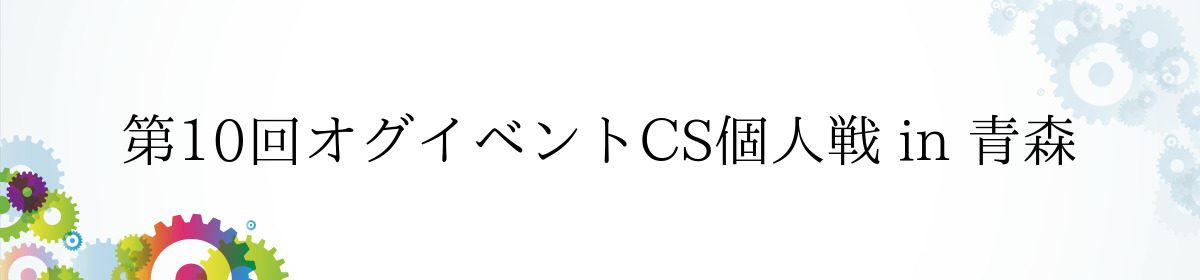 第10回オグイベントCS個人戦 in 青森