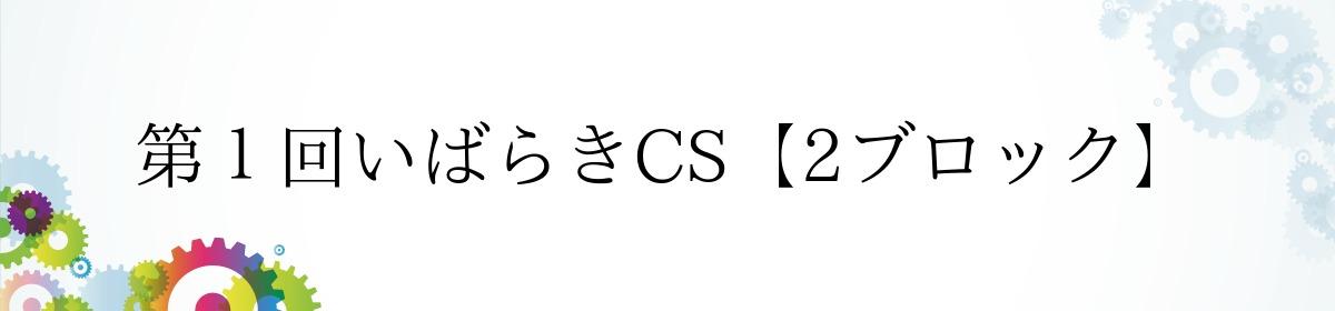 第1回いばらきCS【2ブロック】