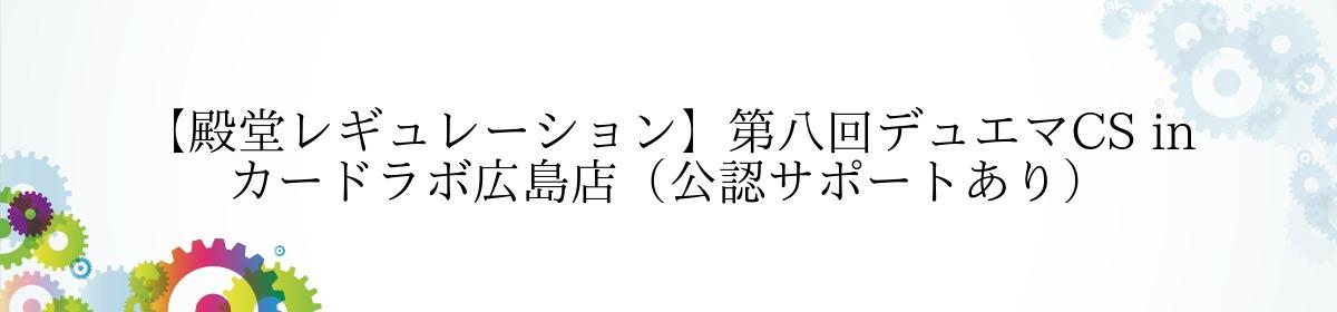 【殿堂レギュレーション】第八回デュエマCS in カードラボ広島店(公認サポートあり)