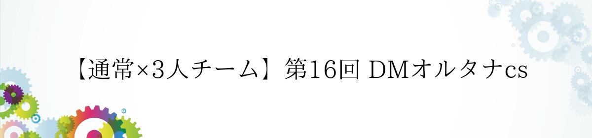 【通常×3人チーム】第16回 DMオルタナcs