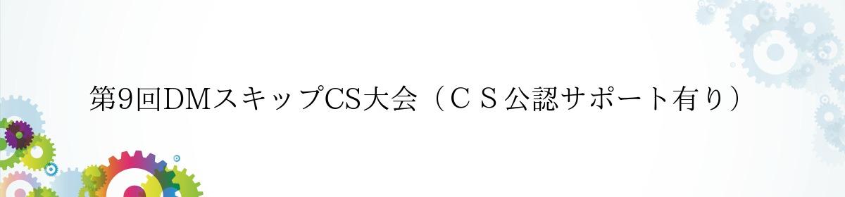 第9回DMスキップCS大会(CS公認サポート有り)