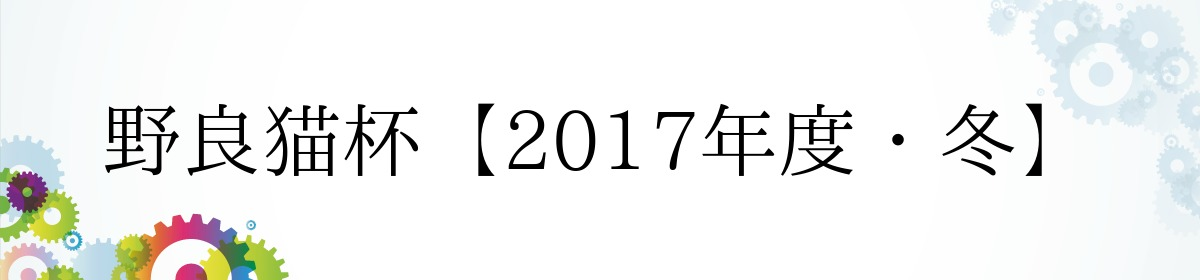野良猫杯【2017年度・冬】