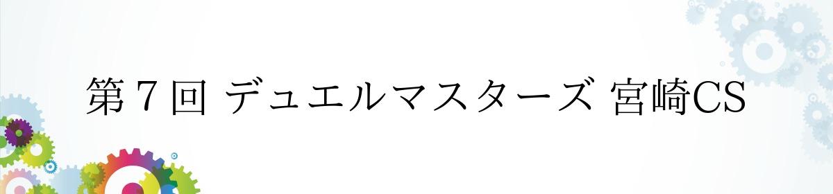 第7回 デュエルマスターズ 宮崎CS