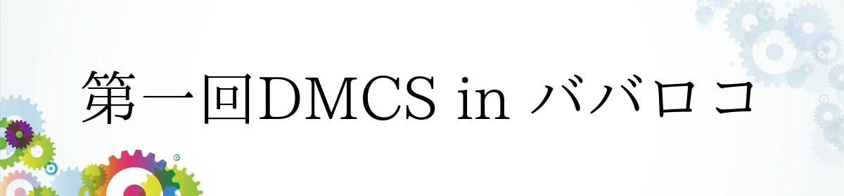 第一回DMCS in ババロコ