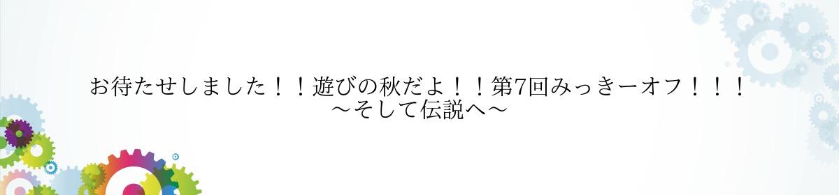 お待たせしました!!遊びの秋だよ!!第7回みっきーオフ!!!~そして伝説へ~