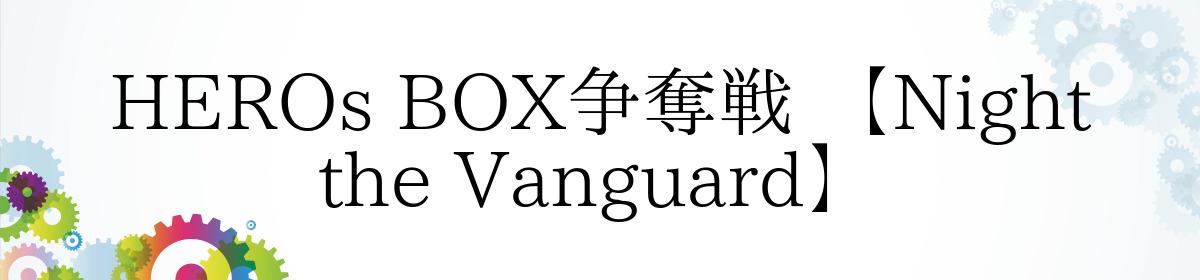 HEROs BOX争奪戦 【Night the Vanguard】
