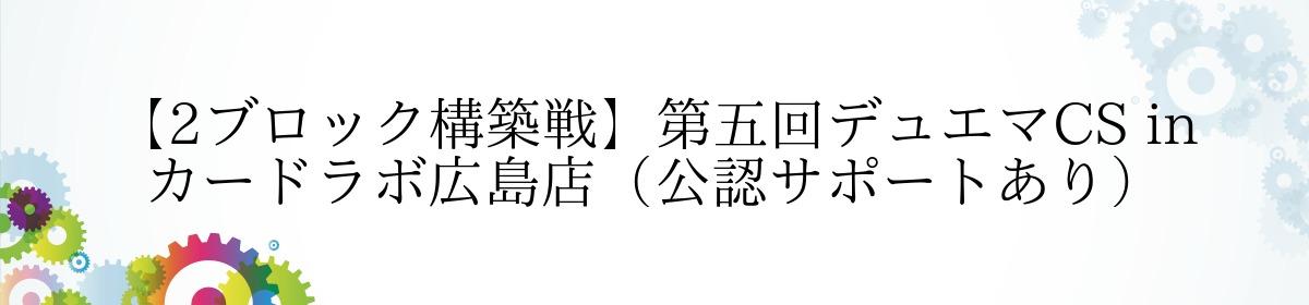 【2ブロック構築戦】第五回デュエマCS in カードラボ広島店(公認サポートあり)