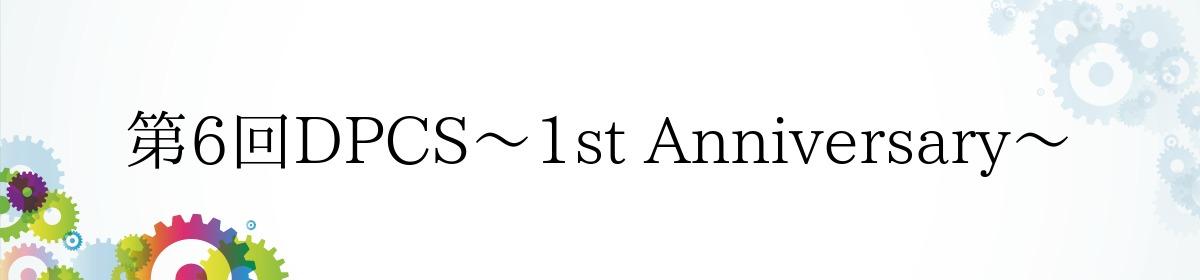 第6回DPCS〜1st Anniversary〜