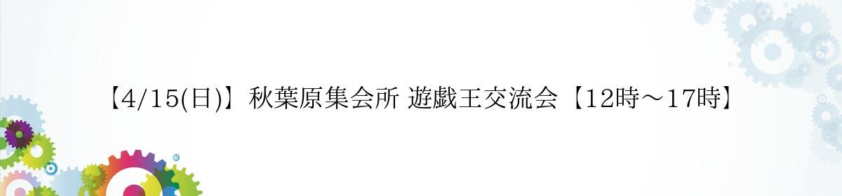 【4/15(日)】秋葉原集会所 遊戯王交流会【12時~17時】