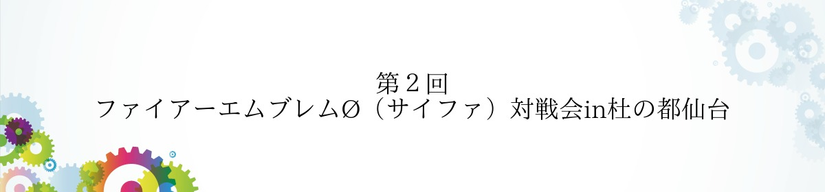 第2回 ファイアーエムブレムØ(サイファ)対戦会in杜の都仙台