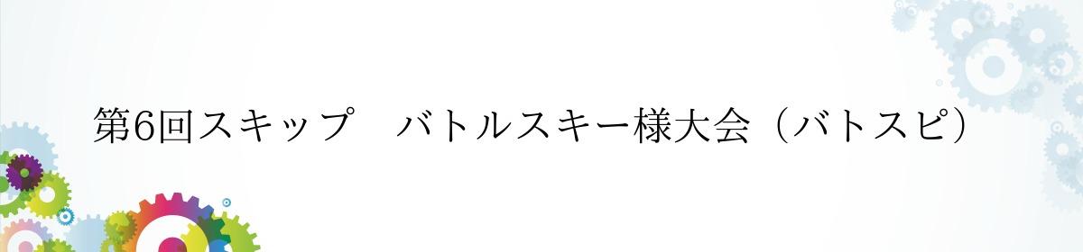 第6回スキップ バトルスキー様大会(バトスピ)
