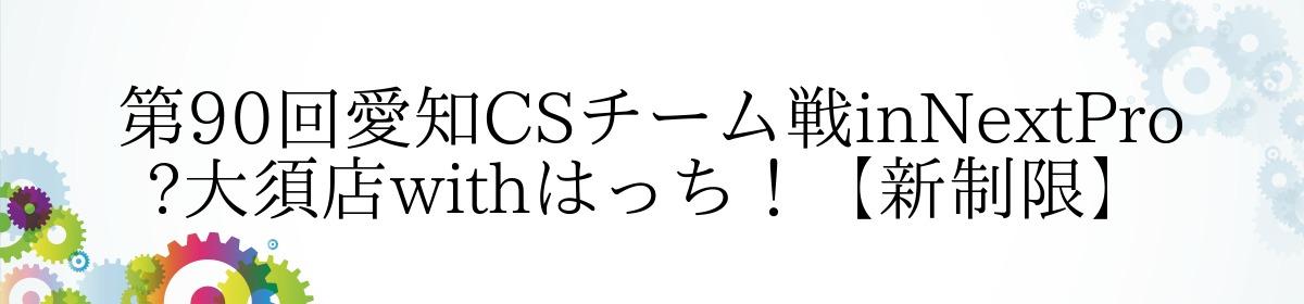 第90回愛知CSチーム戦inNextPro 大須店withはっち!【新制限】