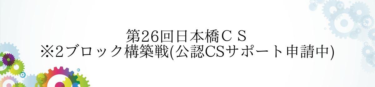 第26回日本橋CS ※2ブロック構築戦(公認CSサポート申請中)