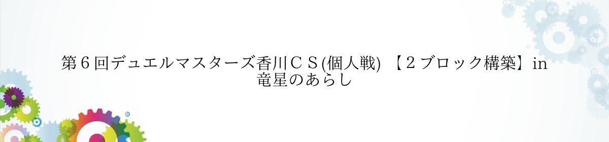 第6回デュエルマスターズ香川CS(個人戦) 【2ブロック構築】in 竜星のあらし