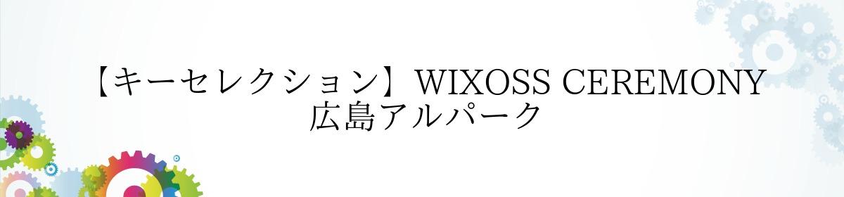 【キーセレクション】WIXOSS CEREMONY  広島アルパーク