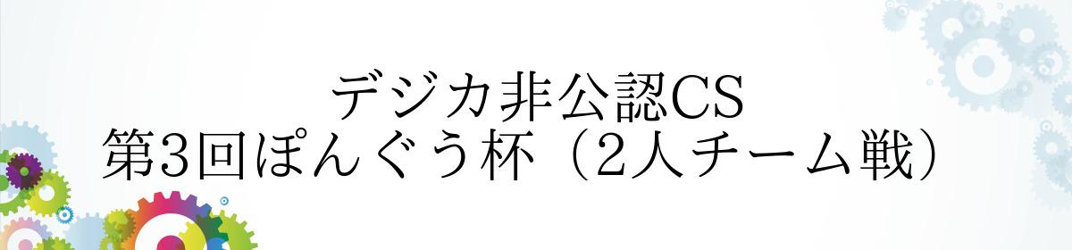 デジカ非公認CS 第3回ぽんぐう杯(2人チーム戦)