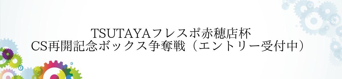 TSUTAYAフレスポ赤穂店杯 CS再開記念ボックス争奪戦(エントリー受付中)