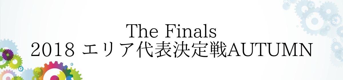 The Finals 2018 エリア代表決定戦AUTUMN