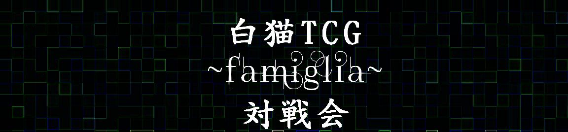 白猫TCG ~Famiglia(ファミリア)~ 対戦会の部