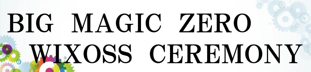 BIG MAGIC ZERO WIXOSS CEREMONY